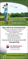 """The retirementyou deserve.Now with Free Unlimited Golf.We're the only retirement community inWestern Pennsylvania to offer""""Free Unlimited Golf""""and shuttle service for our residentsat our two golf courses...Conley Resort & Golf Cluband Suncrest Golf & Grille.Come see all that St. Barnabas has to offer!724-443-0700A ST. BARNABASCOMMUNITIESApart from the OrdinaryStBarnabasCommunities.com The retirement you deserve. Now with Free Unlimited Golf. We're the only retirement community in Western Pennsylvania to offer """"Free Unlimited Golf"""" and shuttle service for our residents at our two golf courses... Conley Resort & Golf Club and Suncrest Golf & Grille. Come see all that St. Barnabas has to offer! 724-443-0700 A ST. BARNABAS COMMUNITIES Apart from the Ordinary StBarnabasCommunities.com"""
