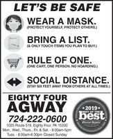 LET'S BE SAFEWEAR A MASK.(PROTECT YOURSELF, PROTECT OTHERS.)BRING A LIST.(& ONLY TOUCH ITEMS YOU PLAN TO BUY.)RULE OF ONE.(ONE CART, ONE PERSON. NO HOARDING.)SOCIAL DISTANCE.(STAY SIX FEET AWAY FROM OTHERS AT ALL TIMES.)EIGHTY FOURCommunity:AGWAY2019*bestBEST OF THE724-222-0600Observer-ReporterServing Ourabservor-roportar com1025 Route 519, Eighty Four, PA 15330Mon., Wed., Thurs., Fri. & Sat. - 8:00am-5pmTues. - 8:00am-6:30pm Closed SundayCommunityObserver-ReporChoice AwardSince 1808 LET'S BE SAFE WEAR A MASK. (PROTECT YOURSELF, PROTECT OTHERS.) BRING A LIST. (& ONLY TOUCH ITEMS YOU PLAN TO BUY.) RULE OF ONE. (ONE CART, ONE PERSON. NO HOARDING.) SOCIAL DISTANCE. (STAY SIX FEET AWAY FROM OTHERS AT ALL TIMES.) EIGHTY FOUR Community: AGWAY 2019* best BEST OF THE 724-222-0600 Observer-Reporter Serving Our abservor-roportar com 1025 Route 519, Eighty Four, PA 15330 Mon., Wed., Thurs., Fri. & Sat. - 8:00am-5pm Tues. - 8:00am-6:30pm Closed Sunday Community Observer-Repor Choice Award Since 1808