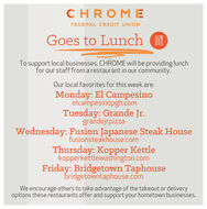 CHROM EFEDERAL CREDIT UNIONGoes to LunchTo support local businesses, CHROME will be providing lunchfor our staff from a restaurant in our community.Our local favorites for this week are:Monday: El Campesinoelcampesinopgh.comTuesday: Grande Jr.grandejrpizzaWednesday: Fusion Japanese Steak Housefusionsteakhouse.comThursday: Kopper Kettlekopperkettlewashington.comFriday: Bridgetown Taphousebridgetowntaphouse.comWe encourage others to take advantage of the takeout or deliveryoptions these restaurants offer and support your hometown businesses. CHROM E FEDERAL CREDIT UNION Goes to Lunch To support local businesses, CHROME will be providing lunch for our staff from a restaurant in our community. Our local favorites for this week are: Monday: El Campesino elcampesinopgh.com Tuesday: Grande Jr. grandejrpizza Wednesday: Fusion Japanese Steak House fusionsteakhouse.com Thursday: Kopper Kettle kopperkettlewashington.com Friday: Bridgetown Taphouse bridgetowntaphouse.com We encourage others to take advantage of the takeout or delivery options these restaurants offer and support your hometown businesses.