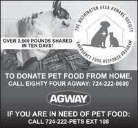 AREAHUMANE.E WASHINGTOOVER 2,500 POUNDS SHAREDIN TEN DAYS!EMERGENCY FOOD RESPONSE PTO DONATE PET FOOD FROM HOME,CALL EIGHTY FOUR AGWAY: 724-222-0600AGWAYIF YOU ARE IN NEED OF PET FOOD:CALL 724-222-PETS EXT 108SOCIETYPROGRAM AREA HUMANE. E WASHINGTO OVER 2,500 POUNDS SHARED IN TEN DAYS! EMERGENCY FOOD RESPONSE P TO DONATE PET FOOD FROM HOME, CALL EIGHTY FOUR AGWAY: 724-222-0600 AGWAY IF YOU ARE IN NEED OF PET FOOD: CALL 724-222-PETS EXT 108 SOCIETY PROGRAM