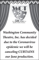 WCT50 years ofQuality, Family TheateroverWashington CommunityTheatre, Inc. has decideddue to the Coronavirusepidemic we will becanceling CURTAINSour June production. WCT 50 years of Quality, Family Theater over Washington Community Theatre, Inc. has decided due to the Coronavirus epidemic we will be canceling CURTAINS our June production.