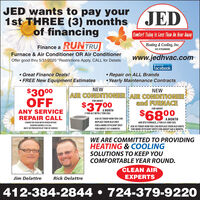 """JED wants to pay your1st THREE (3) monthsof financingJEDComfort Today Is Less Tkan An Hour AwayRUNTRUHeating &Cooling, Inc.Finance aHIC # PA008369BY TRANEFurnace & Air Conditioner OR Air Conditionerwww.jedhvac.comOffer good thru 5/31/2020 """"Restrictions Apply, CALL for DetailsLikeus onfacebook Repair on ALL Brands Yearly Maintenance ContractsGreat Finance Deals! FREE New Equipment EstimatesNEW$3000OFFNEWAIR CONDITIONERAIR CONDITIONERand FURNACEFOR ABOUT$3700FOR ABOUTA MONTH2 TON A/C WITH 2 TON COILANY SERVICEREPAIR CALL$6800ASK US TODAY HOW YOU CANA MONTH60K BTU FURNACE, 2 TON A/C AND COILASK US TODAY HOW YOU CAN REPLACE YOUR OLD UNITSFOR MORE EFFICIENT UNITS FOR ABOUT $68 A MONTH.CANNOT BE USED WITH OTHER OFFERSREPLACE YOUR OLD UNITCOUPON EXPIRES S/31/20.FOR A MORE EFFICIENT UNITMUST BE PRESENTED AT TIME OF SERVICEFOR ABOUT $37 A MONTH.WE ARE COMMITTED TO PROVIDINGHEATING & COOLINGSOLUTIONS TO KEEP YOUCOMFORTABLE YEAR ROUND.CLEAN AIRJim DelattreRick DelattreEXPERTS412-384-2844  724-379-922O JED wants to pay your 1st THREE (3) months of financing JED Comfort Today Is Less Tkan An Hour Away RUNTRU Heating &Cooling, Inc. Finance a HIC # PA008369 BY TRANE Furnace & Air Conditioner OR Air Conditioner www.jedhvac.com Offer good thru 5/31/2020 """"Restrictions Apply, CALL for Details Likeus on facebook  Repair on ALL Brands  Yearly Maintenance Contracts Great Finance Deals!  FREE New Equipment Estimates NEW $3000 OFF NEW AIR CONDITIONERAIR CONDITIONER and FURNACE FOR ABOUT $3700 FOR ABOUT A MONTH 2 TON A/C WITH 2 TON COIL ANY SERVICE REPAIR CALL $6800 ASK US TODAY HOW YOU CAN A MONTH 60K BTU FURNACE, 2 TON A/C AND COIL ASK US TODAY HOW YOU CAN REPLACE YOUR OLD UNITS FOR MORE EFFICIENT UNITS FOR ABOUT $68 A MONTH. CANNOT BE USED WITH OTHER OFFERS REPLACE YOUR OLD UNIT COUPON EXPIRES S/31/20. FOR A MORE EFFICIENT UNIT MUST BE PRESENTED AT TIME OF SERVICE FOR ABOUT $37 A MONTH. WE ARE COMMITTED TO PROVIDING HEATING & COOLING SOLUTIONS TO KEEP YOU COMFORTABLE YEAR ROUND. CLEAN AI"""