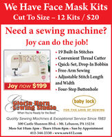 We Have Face Mask KitsCut To Size  12 Kits / $20Need a sewing machine?Joy can do the job! 19 Built-In Stitches Convenient Thread Cuttery leck Quick-Set, Drop-In Bobbin Free-Arm Sewing Adjustable Stitch Lengthand WidthJoy now $199Four-Step Buttonhole(baby lockCIoria HorSewing StudioFOR THE LOVE OF SEWINGWhen You're Ready for the Best!Quality Sewing Machines & Exceptional Service Since 1983300 Castle Shannon Blvd.  Mt. Lebanon, PA 15234Mon-Sat 10am-Spm  Thurs 10am-8pm  Sun by Appointment412-344-2330  www.sew412.com We Have Face Mask Kits Cut To Size  12 Kits / $20 Need a sewing machine? Joy can do the job!  19 Built-In Stitches  Convenient Thread Cutter y leck  Quick-Set, Drop-In Bobbin  Free-Arm Sewing  Adjustable Stitch Length and Width Joy now $199 Four-Step Buttonhole (baby lock CIoria Hor Sewing Studio FOR THE LOVE OF SEWING When You're Ready for the Best! Quality Sewing Machines & Exceptional Service Since 1983 300 Castle Shannon Blvd.  Mt. Lebanon, PA 15234 Mon-Sat 10am-Spm  Thurs 10am-8pm  Sun by Appointment 412-344-2330  www.sew412.com
