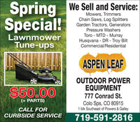 Spring We Sell and Service:Special!Mowers, TrimmersChain Saws, Log SplittersGarden Tractors, GeneratorsPressure WashersToro - MTD - MurrayHusqvana - DR - Troy BiltCommercial/ResidentialLawnmowerTune-upsASPEN LEAF$50.00OUTDOOR POWEREQUIPMENT777 Conrad St.(+ PARTS)Colo Sps, CO 809151 blk Southeast of Powers & GalleyCALL FORCURBSIDE SERVICE719-591-2816 Spring We Sell and Service: Special! Mowers, Trimmers Chain Saws, Log Splitters Garden Tractors, Generators Pressure Washers Toro - MTD - Murray Husqvana - DR - Troy Bilt Commercial/Residential Lawnmower Tune-ups ASPEN LEAF $50.00 OUTDOOR POWER EQUIPMENT 777 Conrad St. (+ PARTS) Colo Sps, CO 80915 1 blk Southeast of Powers & Galley CALL FOR CURBSIDE SERVICE 719-591-2816