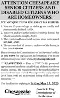 ATTENTION CHESAPEAKESENIOR CITIZENS ANDDISABLED CITIZENS WHOARE HOMEOWNERS:YOU MAY QUALIFY FOR REAL ESTATE TAX RELIEF IF:1. You are 65 years of age or older or are totally andpermanently disabled, AND;2. You own and live in the home (or mobile home) forwhich tax relief is sought, AND;3. The combined household income does not exceed$62,000, AND;4. The net worth of all owners, exclusive of the home, isless than $350,000.Please contact the Commissioner of the Revenue's officeat 382-6698 for application information. For moreinformation please visit: www.cityofchesapeake.net.***REAPPLYING  Due to COVID-19, personalappointments have been cancelled and affidavits have beenmailed instead. The requirement for having the affidavitnotarized has been waived. Please provide a copy of your2019 Form 1040 and an itemized listing of all assets andresources.***The deadline for applying is Friday, May 15, 2020.ChesapeakeFrancis X. KingCommissioner ofVIRGINIAthe Revenue ATTENTION CHESAPEAKE SENIOR CITIZENS AND DISABLED CITIZENS WHO ARE HOMEOWNERS: YOU MAY QUALIFY FOR REAL ESTATE TAX RELIEF IF: 1. You are 65 years of age or older or are totally and permanently disabled, AND; 2. You own and live in the home (or mobile home) for which tax relief is sought, AND; 3. The combined household income does not exceed $62,000, AND; 4. The net worth of all owners, exclusive of the home, is less than $350,000. Please contact the Commissioner of the Revenue's office at 382-6698 for application information. For more information please visit: www.cityofchesapeake.net. ***REAPPLYING  Due to COVID-19, personal appointments have been cancelled and affidavits have been mailed instead. The requirement for having the affidavit notarized has been waived. Please provide a copy of your 2019 Form 1040 and an itemized listing of all assets and resources.*** The deadline for applying is Friday, May 15, 2020. Chesapeake Francis X. King Commissioner of VIRGINIA the Revenue