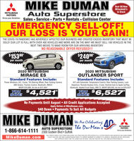 MIKE DUMANOver 60 NewMitsubishi'sIn StockAuto SuperstoreSales  Service  Parts  Rentals  Collision CenterMITSUBISHIMOTORSEMERGENCY SELL-OFF!OUR LOSS IS YOUR GAIN!THE COVID-19 PANDEMIC HAS ADVERSELY AFFECTED OUR BUSINESS AND CREATED EXCESS INVENTORY THAT MUST BESOLD! OUR LOT IS FULL WITH OVER 400 VEHICLES AND MORE ARE ON THE WAY! WE MUST SELL 100 VEHICLES IN THENEXT TWO WEEKS TO MAKE ROOM FOR OUR ARRIVING INVENTORY.NO REASONABLE OFFER REFUSED!!!$153per month$24090*80*per month2020 MITSUBISHIMIRAGE ES2020 MITSUBISHIOUTLANDER SPORTStandard Features Include:Power Windows, A/C, Cruise, Tilt Steering Wheel, Rear Parking Camera,ABS Brakes, Traction Control, Bluetooth, #M247,MSRP $16,985, As low as $12,464*Standard Features Include:A/C with Automatic Temperature Control, Rear Parking Camera, LaneDeparture, Remote Keyless Entry, Cruise, Android Auto & Apple CarPlay,Bluetooth, Heated Frot Seats, #M173, MSRP $26,050, As low as $19,523*$6,527YOU $SAVE! 4,521*SAVE!No Payments Until August  All Credit Applications AcceptedApply Online at MikeDuman.com.$40 Down  Payments To Suit All BudgetsMIKE DUMANWe Ane Celebrating AAUTO SUPERSTORE The Du-Man's'MITSUBISHIMOTORS1-866-614-1111 2300 Godwin Blvd  SuffolkDrive your AmbitionMikeDuman.com*SALE PRICES EXPIRE 5 DAYS FROM PUBLICATION. SALE PRICES INCLUDE APPLICATION OF ALL FACTORY REBATES AND INCENTIVES INCLUDING OWNERLOYALTY, MILITARY AND MIKE DUMAN REWARD POINTS TO CURRENT MEMBERS AS EARNED UP TO $2000.00. FINANCING 4.09% FOR 84 MOSWITH APPROVED CREDIT AND 10% DOWN CASH OR TRADE. DOES NOT INCLUDE TAX, TAGS AND $479 PROCESSING FEE. MIKE DUMAN Over 60 New Mitsubishi's In Stock Auto Superstore Sales  Service  Parts  Rentals  Collision Center MITSUBISHI MOTORS EMERGENCY SELL-OFF! OUR LOSS IS YOUR GAIN! THE COVID-19 PANDEMIC HAS ADVERSELY AFFECTED OUR BUSINESS AND CREATED EXCESS INVENTORY THAT MUST BE SOLD! OUR LOT IS FULL WITH OVER 400 VEHICLES AND MORE ARE ON THE WAY! WE MUST SELL 100 VEHICLES IN THE NEXT TWO WEEKS TO MAKE ROOM FOR OUR ARRIVING INVENTORY. NO REASONABLE OFFER REFUSED!!! $153 per month $24090* 80* per month 2020 MITSUBISHI MIRAGE ES 2020 MITSUBISHI OUTLANDER SPORT Standard Features Include: Power Windows, A/C, Cruise, Tilt Steering Wheel, Rear Parking Camera, ABS Brakes, Traction Control, Bluetooth, #M247, MSRP $16,985, As low as $12,464* Standard Features Include: A/C with Automatic Temperature Control, Rear Parking Camera, Lane Departure, Remote Keyless Entry, Cruise, Android Auto & Apple CarPlay, Bluetooth, Heated Frot Seats, #M173, MSRP $26,050, As low as $19,523* $6,527 YOU $ SAVE! 4,521* SAVE! No Payments Until August  All Credit Applications Accepted Apply Online at MikeDuman.com. $40 Down  Payments To Suit All Budgets MIKE DUMAN We Ane Celebrating A AUTO SUPERSTORE The Du-Man's' MITSUBISHI MOTORS 1-866-614-1111 2300 Godwin Blvd  Suffolk Drive your Ambition MikeDuman.com *SALE PRICES EXPIRE 5 DAYS FROM PUBLICATION. SALE PRICES INCLUDE APPLICATION OF ALL FACTORY REBATES AND INCENTIVES INCLUDING OWNER LOYALTY, MILITARY AND MIKE DUMAN REWARD POINTS TO CURRENT MEMBERS AS EARNED UP TO $2000.00. FINANCING 4.09% FOR 84 MOS WITH APPROVED CREDIT AND 10% DOWN CASH OR TRADE. DOES NOT INCLUDE TAX, TAGS AND $479 PROCESSING FEE.