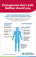 Emergencies don't wait.Neither should you.If you are experiencing heart attack,stroke or other severe symptoms, call 911.When the unthinkable happens, our ER is the safest place to be.If you have any of the symptoms below, seek emergencycare immediately. It will save your life.Heart AttackStroke SymptomsSymptomsLightheadedness andshortness of breathSudden, severe headachefor no known reasonSudden troubleseeing on one sideJaw, neck or back painDiscomfort or painin shoulderSudden confusion,difficulty talking orunderstandingDiscomfort orpain in chestSudden numbnessor weakness ofthe face, arm,or leg on oneside of the bodyNausea and vomitingSudden, severedifficulty walking,dizziness, lossof coordinationor balanceLehigh ValleyHealth NetworkLearn more at LVHN.org/ER Emergencies don't wait. Neither should you. If you are experiencing heart attack, stroke or other severe symptoms, call 911. When the unthinkable happens, our ER is the safest place to be. If you have any of the symptoms below, seek emergency care immediately. It will save your life. Heart Attack Stroke Symptoms Symptoms Lightheadedness and shortness of breath Sudden, severe headache for no known reason Sudden trouble seeing on one side Jaw, neck or back pain Discomfort or pain in shoulder Sudden confusion, difficulty talking or understanding Discomfort or pain in chest Sudden numbness or weakness of the face, arm, or leg on one side of the body Nausea and vomiting Sudden, severe difficulty walking, dizziness, loss of coordination or balance Lehigh Valley Health Network Learn more at LVHN.org/ER