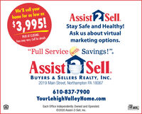 """We'll sell yourhome for as low asAssist2Sell.$3,995!Stay Safe and Healthy!Ask us about virtualPAID AT CLOSING.Fees may vary. Call for details.marketing options.""""Full Service ( Savings!"""".withAssisti Sell.BUYERS & SELLERS REALTY, INC.2019 Main Street, Northampton PA 18067610-837-7900YourLehighValleyHome.comEach Office Independently Owned and Operated.©2020 Assist-2-Sell, Inc.MLS We'll sell your home for as low as Assist2Sell. $3,995! Stay Safe and Healthy! Ask us about virtual PAID AT CLOSING. Fees may vary. Call for details. marketing options. """"Full Service ( Savings!"""". with Assisti Sell. BUYERS & SELLERS REALTY, INC. 2019 Main Street, Northampton PA 18067 610-837-7900 YourLehighValleyHome.com Each Office Independently Owned and Operated. ©2020 Assist-2-Sell, Inc. MLS"""
