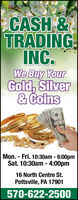 CASH &TRADINGINC.We Buy YourGold, Silver& CoinsMon. - Fri. 10:30am - 6:00pmSat. 10:30am - 4:00pm16 North Centre St.Pottsville, PA 17901570-622-2500 CASH & TRADING INC. We Buy Your Gold, Silver & Coins Mon. - Fri. 10:30am - 6:00pm Sat. 10:30am - 4:00pm 16 North Centre St. Pottsville, PA 17901 570-622-2500