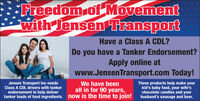 Freedom of Movementwith Jensen TransportHave a Class A CDL?Do you have a Tanker Endorsement?Apply online atwww.JensenTransport.com Today!We have beenall in for 90 years,tanker loads of food ingredients. now is the time to join!Jensen Transport Inc needsClass A CDL drivers with tankerThese products help make yourkid's baby food, your wife'schocolate candies and yourhusband's sausage and beer.endorsement to help deliver Freedom of Movement with Jensen Transport Have a Class A CDL? Do you have a Tanker Endorsement? Apply online at www.JensenTransport.com Today! We have been all in for 90 years, tanker loads of food ingredients. now is the time to join! Jensen Transport Inc needs Class A CDL drivers with tanker These products help make your kid's baby food, your wife's chocolate candies and your husband's sausage and beer. endorsement to help deliver