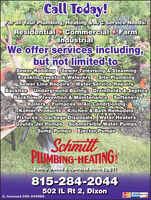 Call Today!For all Your Plumbing, Heating &A/C Service Needs!Residential Commercial FarmIndustrialWe offer services including,but not limited toSewer Rodding Sewer Televising & SteamingFranklin Livestock Waterers Site PlumbingSewer Line Repairs Water Service RepairsBackhoe Underground Boring Drainfields & SepticsBackflow Prevention & Maintenance SoftenersBoilers Furnaces Air ConditioningKohler Products Kitchen & Bath RemodelsFixtures Garbage Disposals Water HeatersGoulds Jet Pumps · Submersible Water PumpsSump Pumps Ejector PumpsSchmiltPLUMBING-HEATINGFamily Owned & operated since 1967!815-284-2044502 IL Rt 2, DixonMasa VISA DSCIVERIL licensed 055-000988 Call Today! For all Your Plumbing, Heating &A/C Service Needs! Residential Commercial Farm Industrial We offer services including, but not limited to Sewer Rodding Sewer Televising & Steaming Franklin Livestock Waterers Site Plumbing Sewer Line Repairs Water Service Repairs Backhoe Underground Boring Drainfields & Septics Backflow Prevention & Maintenance Softeners Boilers Furnaces Air Conditioning Kohler Products Kitchen & Bath Remodels Fixtures Garbage Disposals Water Heaters Goulds Jet Pumps · Submersible Water Pumps Sump Pumps Ejector Pumps Schmilt PLUMBING-HEATING Family Owned & operated since 1967! 815-284-2044 502 IL Rt 2, Dixon Masa VISA DSCIVER IL licensed 055-000988