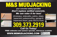 M&S MUDJACKINGyour concrete raising specialistDon't replace settled concrete.We can raise it for less!driveways, sidewalks, patios, steps,basement waterproofing, garage &basement floors, grain bins & moreBeforeBefore309.373.2919AfterAfterCall Us Today!FREE estimates and summer specials, references availableFind uswww.MSMUDJACKING.COM f Facebook M&S MUDJACKING your concrete raising specialist Don't replace settled concrete. We can raise it for less! driveways, sidewalks, patios, steps, basement waterproofing, garage & basement floors, grain bins & more Before Before 309.373.2919 After After Call Us Today! FREE estimates and summer specials, references available Find us www.MSMUDJACKING.COM f Facebook
