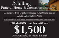 SchillingshillingFuneral Home & Cremation in Sterling- HomaCommitted To Quality Service And CompassionAt An Affordable PriceServing Dixon, Rock Falls, Sterling, Morrison, Milledgeville, Prophetstown, Tampico, Fulton, Walnut, AmboyCREMATION complete with urn$1,500www.schillingfuneralhome.com Schilling shilling Funeral Home & Cremation in Sterling- Homa Committed To Quality Service And Compassion At An Affordable Price Serving Dixon, Rock Falls, Sterling, Morrison, Milledgeville, Prophetstown, Tampico, Fulton, Walnut, Amboy CREMATION complete with urn $1,500 www.schillingfuneralhome.com
