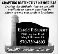 CRAFTING DISTINCTIVE MEMORIALSDuring this difficult time we are stillavailable to answer questions byphone or send you product brochures.Harold D.Sausser1608 Long Run Road,Schuylkill Haven, PA570-739-4803HaroldSausserMemorials.com CRAFTING DISTINCTIVE MEMORIALS During this difficult time we are still available to answer questions by phone or send you product brochures. Harold D.Sausser 1608 Long Run Road, Schuylkill Haven, PA 570-739-4803 HaroldSausserMemorials.com