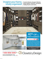 Imagine your home, Custom Closets, Garage Cabinets,Home Offices, Pantries, Laundries,totally organized!Hobby Rooms and more.40% Off PlusFree InstallationPLUS TAKE AN EXTRA 15% OffTerms and Conditions: 40% off any order of $980 or more or30% off any order of $s80-5979 on any complete CustomCloset, Garage Cabinets, Home Office, Pantry, Laundry, WallBed, Wall Unit, Hobby Room or Garage Flooring system.Take an additional 15% off on any complete system order.Not valid with any other offer. Free installation with anycomplete unit order of S600 or more. Expires May 31, 2020.SPECIAL FINANCING FOR 18 MONTHS!With approved oedit. Callr ask your Designer for detalNot avalable in al ama.Call for a free in home design consultation and estimate1-855-856-5593 OClosetsbyDesignwww.closetsbydesign.comLocally owned and operated. ice189076Follow DA Imagine your home, Custom Closets, Garage Cabinets, Home Offices, Pantries, Laundries, totally organized! Hobby Rooms and more. 40% Off Plus Free Installation PLUS TAKE AN EXTRA 15% Off Terms and Conditions: 40% off any order of $980 or more or 30% off any order of $s80-5979 on any complete Custom Closet, Garage Cabinets, Home Office, Pantry, Laundry, Wall Bed, Wall Unit, Hobby Room or Garage Flooring system. Take an additional 15% off on any complete system order. Not valid with any other offer. Free installation with any complete unit order of S600 or more. Expires May 31, 2020. SPECIAL FINANCING FOR 18 MONTHS! With approved oedit. Callr ask your Designer for detal Not avalable in al ama. Call for a free in home design consultation and estimate 1-855-856-5593 OClosetsbyDesign www.closetsbydesign.com Locally owned and operated. ice189076 Follow DA