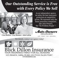 "Our Outstanding Service is Freewith Every Policy We SellAs an independent agency,we tailor the best insuranceprotection at competitiveprices. We represent only thefinest insurance companies,like Auto-Owners,the ""No Problem People"".®Auto-OwnersINSURANCE Lisa Mullins  Lisa Moomey  Julie LaPanLIFE · HOME · CAR · BUSINESSFor details, contact our agency today!Blick Dillon InsuranceYOUR INSURANCE FAMILY FOR ALL SEASONS123 N. Mitchell St.  Cadillac, MI 49601  (231) 775-3416  Fax (231) 775-0817www.blickdillon.com Our Outstanding Service is Free with Every Policy We Sell As an independent agency, we tailor the best insurance protection at competitive prices. We represent only the finest insurance companies, like Auto-Owners, the ""No Problem People"".® Auto-Owners INSURANCE  Lisa Mullins  Lisa Moomey  Julie LaPan LIFE · HOME · CAR · BUSINESS For details, contact our agency today! Blick Dillon Insurance YOUR INSURANCE FAMILY FOR ALL SEASONS 123 N. Mitchell St.  Cadillac, MI 49601  (231) 775-3416  Fax (231) 775-0817 www.blickdillon.com"