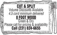 CUT & SPLITVolume Discounts Available4.5 cord minimum delivered8 FOOT WOODGreen & DryPlease call for pricing & availabilityCall (231) 824-6655 CUT & SPLIT Volume Discounts Available 4.5 cord minimum delivered 8 FOOT WOOD Green & Dry Please call for pricing & availability Call (231) 824-6655