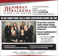 JB117 North Mitchell St.Suite 3|JORDAN|BALKEMA Cadillac, MI 49601ELDER L AW CENT ER www.myelderlawplanning.comPhone: 231.846.3606WE ARE TAKING PHONE CALLS & VIDEO CONFERENCING DURING THIS TIMEDo you have a parent orfamily member needingnursing home or assistedliving care?Are you wondering how itwill be paid for?Call or email for a FREEinformation packet231-846-3606 ormcebulla@jbelc.com Estate Planning Guardianships Conservatorships  Long-term Care Planning Probate and Trust AdministrationCadillac | Big Rapids | Gaylord | Traverse CityServing Northern Michigan for Over 30 Years. JB 117 North Mitchell St. Suite 3 |JORDAN |BALKEMA Cadillac, MI 49601 ELDER L AW CENT ER www.myelderlawplanning.com Phone: 231.846.3606 WE ARE TAKING PHONE CALLS & VIDEO CONFERENCING DURING THIS TIME Do you have a parent or family member needing nursing home or assisted living care? Are you wondering how it will be paid for? Call or email for a FREE information packet 231-846-3606 or mcebulla@jbelc.com  Estate Planning  Guardianships Conservatorships  Long-term Care Planning  Probate and Trust Administration Cadillac | Big Rapids | Gaylord | Traverse City Serving Northern Michigan for Over 30 Years.