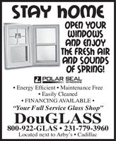 "STAY HOMEE YOURWINDOWSAND ENJOYThe FRESH AIRAND SOUNDSOF SPRING!POLAR SEAL Energy Efficient Maintenance Free Easily Cleaned FINANCING AVAILABLE WINDOWS""Your Full Service Glass Shop""DouGLASS800-922-GLAS  231-779-3960Located next to Arby's Cadillac STAY HOME E YOUR WINDOWS AND ENJOY The FRESH AIR AND SOUNDS OF SPRING! POLAR SEAL  Energy Efficient Maintenance Free  Easily Cleaned  FINANCING AVAILABLE  WINDOWS ""Your Full Service Glass Shop"" DouGLASS 800-922-GLAS  231-779-3960 Located next to Arby's Cadillac"