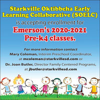 Starkville Oktibbeha EarlyLearning Collaborative (SOELC)is accepting enrollment forEmerson's 2020-2021Pre-k4 classes.For more information contactMary Coleman, Interim Preschool Coordinator,at mcoleman@starkvillesd.com orDr. Joan Butler, Director Family Centered Programs,at jbutler@starkvillesd.com Starkville Oktibbeha Early Learning Collaborative (SOELC) is accepting enrollment for Emerson's 2020-2021 Pre-k4 classes. For more information contact Mary Coleman, Interim Preschool Coordinator, at mcoleman@starkvillesd.com or Dr. Joan Butler, Director Family Centered Programs, at jbutler@starkvillesd.com