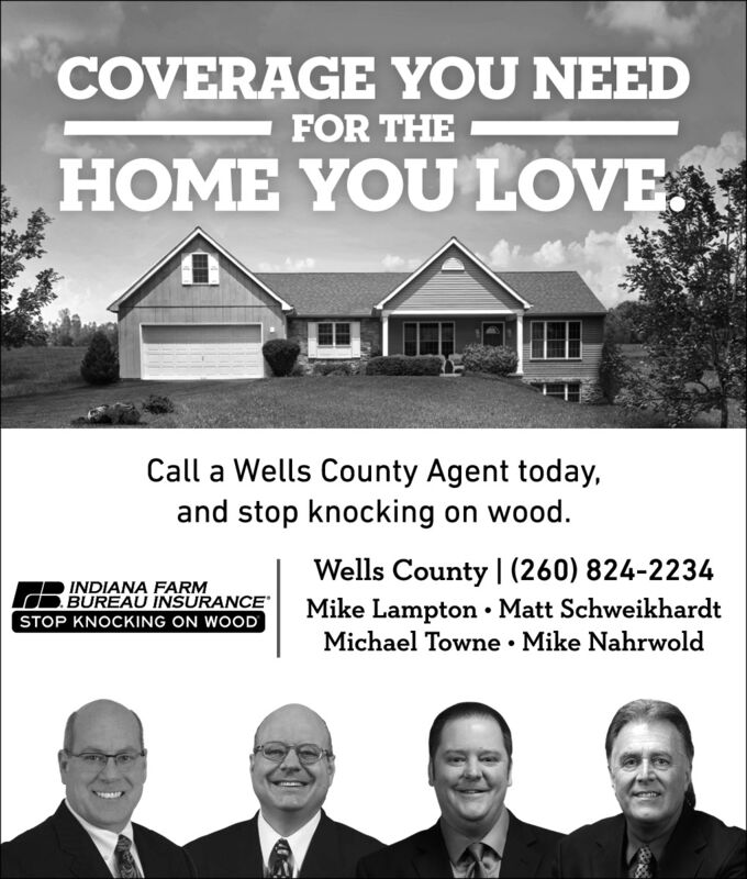 COVERAGE YOU NEEDFOR THEHOME YOU LOVE.Call a Wells County Agent today,and stop knocking on wood.R INDIANA FARMBUREAU INSURANCESTOP KNOCKING ON WOODWells County | (260) 824-2234Mike Lampton  Matt SchweikhardtMichael Towne  Mike Nahrwold COVERAGE YOU NEED FOR THE HOME YOU LOVE. Call a Wells County Agent today, and stop knocking on wood. R INDIANA FARM BUREAU INSURANCE STOP KNOCKING ON WOOD Wells County | (260) 824-2234 Mike Lampton  Matt Schweikhardt Michael Towne  Mike Nahrwold