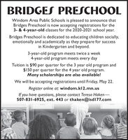 BRIDGES PRESCHOOLWindom Area Public Schools is pleased to announce thatBridges Preschool is now accepting registrations for the3- & 4-year-old classes for the 2020-2021 school year.Bridges Preschool is dedicated to educating children socially,emotionally and academically as they prepare for successin Kindergarten and beyond.3-year-old program meets twice a week4-year-old program meets every dayTuition is $90 per quarter for the 3 year old program and$150 per quarter for the 4 year old program.Many scholarships are also available!We will be accepting registrations until Friday, May 22.Register online at: windom.kl2.mn.usIf you have questions, please contact Teresa Haken-507-831-6925, ext. 443 or thaken@isdl77.com BRIDGES PRESCHOOL Windom Area Public Schools is pleased to announce that Bridges Preschool is now accepting registrations for the 3- & 4-year-old classes for the 2020-2021 school year. Bridges Preschool is dedicated to educating children socially, emotionally and academically as they prepare for success in Kindergarten and beyond. 3-year-old program meets twice a week 4-year-old program meets every day Tuition is $90 per quarter for the 3 year old program and $150 per quarter for the 4 year old program. Many scholarships are also available! We will be accepting registrations until Friday, May 22. Register online at: windom.kl2.mn.us If you have questions, please contact Teresa Haken- 507-831-6925, ext. 443 or thaken@isdl77.com