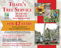 THATE'STREE SERVICEISA507-235-3467800-225-8733www.thatetree.comJoe ThateMN-4410AFOR 42 YEARSWe have specialized inlarge and difficult tree projects!WITH ISA CERTIFIED ARBORISTS AND A COMPLETE LINEOF EQUIPMENT OUR STAFF CAN SERVICE ALL YOUR NEEDS.Serving counties in Southern MNand Northern IA since 1977.MARTIN  JACKSON  FARIBAULT  BROWNCOTTONWOOD  WATONWAN  BLUE EARTHEMMET  KOSSUTH  PALO ALTO  CLAY  DICKINSONThank you for your past patronage. We lookforward to working with you in the future! THATE'S TREE SERVICE ISA 507-235-3467 800-225-8733 www.thatetree.com Joe Thate MN-4410A FOR 42 YEARS We have specialized in large and difficult tree projects! WITH ISA CERTIFIED ARBORISTS AND A COMPLETE LINE OF EQUIPMENT OUR STAFF CAN SERVICE ALL YOUR NEEDS. Serving counties in Southern MN and Northern IA since 1977. MARTIN  JACKSON  FARIBAULT  BROWN COTTONWOOD  WATONWAN  BLUE EARTH EMMET  KOSSUTH  PALO ALTO  CLAY  DICKINSON Thank you for your past patronage. We look forward to working with you in the future!