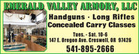 EMERALD VALLEY ARMORY, LLCHandguns · Long RiflesConcealed Carry ClassesTues. - Sat. 10-6147 E. Oregon Ave. Creswell, OR 97426541-895-2666 EMERALD VALLEY ARMORY, LLC Handguns · Long Rifles Concealed Carry Classes Tues. - Sat. 10-6 147 E. Oregon Ave. Creswell, OR 97426 541-895-2666