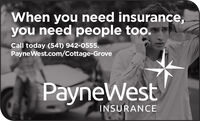 When you need insurance,you need people too.Call today (541) 942-0555.PayneWest.com/Cottage-GrovePayneWestINSURANCE When you need insurance, you need people too. Call today (541) 942-0555. PayneWest.com/Cottage-Grove PayneWest INSURANCE