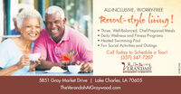 ALL-INCLUSIVE, WORRY-FREEResort-style living ! Three, Well-Balanced, Chef-Prepared MealsDaily Wellness and Fitness Programs Heated Swimming Pool Fun Social Activities and OutingsCall Today to Schedule a Tour!(337) 347-7207THEERANDAHRETIREMENT COMMUNITY5851 Gray Market Drive | Lake Charles, LA 70605TheVerandahAtGraywood.com01081607 ALL-INCLUSIVE, WORRY-FREE Resort-style living !  Three, Well-Balanced, Chef-Prepared Meals Daily Wellness and Fitness Programs  Heated Swimming Pool  Fun Social Activities and Outings Call Today to Schedule a Tour! (337) 347-7207 THE ERANDAH RETIREMENT COMMUNITY 5851 Gray Market Drive | Lake Charles, LA 70605 TheVerandahAtGraywood.com 01081607