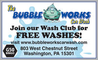 TheBUBBLEWORKSCar WeskJoin our Wash Club forFREE WASHES!visit www.bubbleworkscarwash.comG50803 West Chestnut StreetWashington, PA 15301BINGO The BUBBLE WORKS Car Wesk Join our Wash Club for FREE WASHES! visit www.bubbleworkscarwash.com G50 803 West Chestnut Street Washington, PA 15301 BINGO