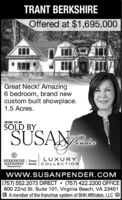 TRANT BERKSHIREOffered at $1,695,000Great Neck! Amazing6 bedroom, brand newcustom built showplace.1.5 Acres.SOON TO BESOLD BYSUSANLUXURYBERKSHIRE | TowneHATHAWAY Realty COLLECTIONHomeServiceswww.SUSANPENDER.COM(757) 552.2073 DIRECT  (757) 422.2200 OFFICE600 22nd St. Suite 101, Virginia Beach, VA 23451R A member of the franchise system of BHH Affiliates, LLC A TRANT BERKSHIRE Offered at $1,695,000 Great Neck! Amazing 6 bedroom, brand new custom built showplace. 1.5 Acres. SOON TO BE SOLD BY SUSAN LUXURY BERKSHIRE | Towne HATHAWAY Realty COLLECTION HomeServices www.SUSANPENDER.COM (757) 552.2073 DIRECT  (757) 422.2200 OFFICE 600 22nd St. Suite 101, Virginia Beach, VA 23451 R A member of the franchise system of BHH Affiliates, LLC A