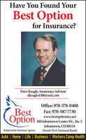 Have You Found YourBest Optionfor Insurance?Dave Keagle, Insurance Advisordkeagle4300@aol.comOffice: 970-578-0408BestOptionFax:970-587-7730www.bestoptionins.net100 Johnstown Center Dr., Ste. CJohnstown, CO 80534(Inside First National Bank)Independent Insurance AgencyAuto | Home | Life | Business | Workers Comp Health Have You Found Your Best Option for Insurance? Dave Keagle, Insurance Advisor dkeagle4300@aol.com Office: 970-578-0408 Best Option Fax:970-587-7730 www.bestoptionins.net 100 Johnstown Center Dr., Ste. C Johnstown, CO 80534 (Inside First National Bank) Independent Insurance Agency Auto | Home | Life | Business | Workers Comp Health