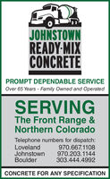 JOHNSTOWNREADY-MIXCONCRETEPROMPT DEPENDABLE SERVICEOver 65 Years - Family Owned and OperatedSERVINGThe Front Range &Northern ColoradoTelephone numbers for dispatch:LovelandJohnstownBoulder970.667.1108970.203.1144303.444.4992CONCRETE FOR ANY SPECIFICATION JOHNSTOWN READY-MIX CONCRETE PROMPT DEPENDABLE SERVICE Over 65 Years - Family Owned and Operated SERVING The Front Range & Northern Colorado Telephone numbers for dispatch: Loveland Johnstown Boulder 970.667.1108 970.203.1144 303.444.4992 CONCRETE FOR ANY SPECIFICATION