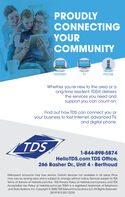 PROUDLYCONNECTINGYOURCOMMUNITYINTERNETTVPHONEWhether you're new to the area or aong-time resident, TDS® deliversthe services you need andsupport you can count on.Find out how TDS can connect you oryour business to fast Internet, advanced TV,and digital phone.TDS1-844-898-5874HelloTDS.com TDS Office,266 Basher Dr., Unit 4 - BerthoudDelinquent accounts may lose service. Certain services not available in all areas. Pricemay vary by serving area and is subject to change without notice. Services subject to TDSTerms of Service at hellotds.com/tos . TDS Privacy Policy at helotds.com/privacy, and TDSAcceptable Use Policy at hellotds.com/use. TDS® is a registered trademark of Telephoneand Data Systems, Inc. Copyright © 2020, TDS Telecommunications LLC, All Rights Reserved.201919/2-20/12235 PROUDLY CONNECTING YOUR COMMUNITY INTERNET TV PHONE Whether you're new to the area or a ong-time resident, TDS® delivers the services you need and support you can count on. Find out how TDS can connect you or your business to fast Internet, advanced TV, and digital phone. TDS 1-844-898-5874 HelloTDS.com TDS Office, 266 Basher Dr., Unit 4 - Berthoud Delinquent accounts may lose service. Certain services not available in all areas. Price may vary by serving area and is subject to change without notice. Services subject to TDS Terms of Service at hellotds.com/tos . TDS Privacy Policy at helotds.com/privacy, and TDS Acceptable Use Policy at hellotds.com/use. TDS® is a registered trademark of Telephone and Data Systems, Inc. Copyright © 2020, TDS Telecommunications LLC, All Rights Reserved. 201919/2-20/12235