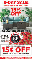 2-DAY SALE!FRIDAY-SATURDAY, MAY1 AND 215%OFFALL LAWN AND GARDEN ITEMSFUELSAVEREARNEARN A10¢ FUELSAVER10FOR EVERY $15 YOUSPEND ON PRODUCEAND HEALTHMARKETOFFPERGALLON-LUS02- VALID MAY 1 AND 2, 2020 ONLY -15¢ OFFPER GALLON OF GAS AT THE GAS PUMPSValud May 1 and 2, 2020 only. Must redeem inside gas station. With coupon. 1 per person. 20 gal limit.HyVe.1300 W BURLINGTON AVE, FAIRFIELD | 641-472-4119528 SOUTH, IA-1, WASHINGTON, IOWA | 319-653-5406 2-DAY SALE! FRIDAY-SATURDAY, MAY1 AND 2 15% OFF ALL LAWN AND GARDEN ITEMS FUEL SAVER EARN EARN A 10¢ FUEL SAVER 10 FOR EVERY $15 YOU SPEND ON PRODUCE AND HEALTHMARKET OFF PER GALLON -LUS02 - VALID MAY 1 AND 2, 2020 ONLY - 15¢ OFF PER GALLON OF GAS AT THE GAS PUMPS Valud May 1 and 2, 2020 only. Must redeem inside gas station. With coupon. 1 per person. 20 gal limit. HyVe. 1300 W BURLINGTON AVE, FAIRFIELD | 641-472-4119 528 SOUTH, IA-1, WASHINGTON, IOWA | 319-653-5406