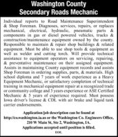 Washington CountySecondary Roads MechanicIndividual reports to Road Maintenance Superintendent& Shop Foreman. Diagnoses, services, repairs, or replacesmechanical, electrical, hydraulic, pneumatic parts &components in gas or diesel powered vehicles, trucks &construction/maintenance equipment owned by the county.Responsible to maintain & repair shop buildings & relatedequipment. Must be able to use shop tools & equipment aswell as welder and cutting torch. Will provide technicalassistance to equipment operators on servicing, repairing,& preventative maintenance on their assigned equipment.Assists in maintaining County equipment records and assistsShop Foreman in ordering supplies, parts, & materials. Highschool diploma and 7 years of work experience as a HeavyEquipment Mechanic, or satisfactory completion of technicaltraining in mechanical equipment repair at a recognized tradeor community college and 3 years experience or ASE CertifiedMechanic & 5 years of experience required. Must possessIowa driver's license & CDL with air brake and liquid tankcarrier endorsements.Application/job description can be found athttp://co.washington.ia.us or the Washington Co. Engineers Office,210 W Main St, Ste 2, Washington, IA.Applications accepted until position is filled.EOE. Washington County Secondary Roads Mechanic Individual reports to Road Maintenance Superintendent & Shop Foreman. Diagnoses, services, repairs, or replaces mechanical, electrical, hydraulic, pneumatic parts & components in gas or diesel powered vehicles, trucks & construction/maintenance equipment owned by the county. Responsible to maintain & repair shop buildings & related equipment. Must be able to use shop tools & equipment as well as welder and cutting torch. Will provide technical assistance to equipment operators on servicing, repairing, & preventative maintenance on their assigned equipment. Assists in maintaining County equipment records and assists Shop Foreman in ordering supplies, parts, & materials.