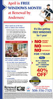 "April is FREEWINDOWS MONTHat Renewal byAndersen.Why is April one of the besttimes to replace your windows?It's like gettingBecause if you call us now, you can get yourmore energy-efficient windows installed andenjoy a more comfortable home right away.Our exclusive High-Performance"" Low-E4""SmartSun"" glass is up to 70% more energyefficient.' It's engineered to make yourhome more comfortable in the colder andFREE WINDOWSfor 1 yearwarmer months.Call before April 30 !NO MONEYNO PAYMENTSNO INTERESTFOR 1 YEAR'PlusWhy have our customers chosen usover another window company?BUY 1 WINDOW1. We Now Offer Virtual Appointments!You can now meet with a project manager online,and get a price from the safety of your own home.And know that we've modified our windowOR DOOR,GET 1 WINDOWOR DOORreplacement and service operations to strictlyfollow all CDC guidelines.40%OFF'2. Fibrex MaterialOur Fibrex material was researched by Andersenfor 30 years before it was installed in even onehome. Our Fibrex material is twice as strongas vinyl.OurFibrexmaterial is2X STRONGER3. AccountabilityThere's no frustrating ""middle man"" to deal with.We manage the entire process-from buildingto installation to the warranty-on windowsand doors.THANVINYLRenewalbyAndersen.Call for your FREE Windowand Door DiagnosisUSA 508-356-7321WINDOW REPLACEMENT an Andersen CompanywndersAstan o April is FREE WINDOWS MONTH at Renewal by Andersen. Why is April one of the best times to replace your windows? It's like getting Because if you call us now, you can get your more energy-efficient windows installed and enjoy a more comfortable home right away. Our exclusive High-Performance"" Low-E4"" SmartSun"" glass is up to 70% more energy efficient.' It's engineered to make your home more comfortable in the colder and FREE WINDOWS for 1 year warmer months. Call before April 30 ! NO MONEY NO PAYMENTS NO INTEREST FOR 1 YEAR' Plus Why have our customers chosen us over another window company? BUY 1 WINDOW 1. We Now Offer Virtual Appointments! You can now meet with a project manager online, and get a price from the safety of your own home. And know that we've modified our window OR DOOR, GET 1 WINDOW OR DOOR replacement and service operations to strictly follow all CDC guidelines. 40% OFF' 2. Fibrex Material Our Fibrex material was researched by Andersen for 30 years before it was installed in even one home. Our Fibrex material is twice as strong as vinyl. Our Fibrex material is 2X STRONGER 3. Accountability There's no frustrating ""middle man"" to deal with. We manage the entire process-from building to installation to the warranty-on windows and doors. THAN VINYL Renewal byAndersen. Call for your FREE Window and Door Diagnosis USA 508-356-7321 WINDOW REPLACEMENT an Andersen Company wndersAstan o"