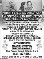 "MOTHER'S DAY IS TWO WEEKS AWAY!Let SNYDER'S IN HUMESTONHelp Make HER Day Special!SPRING FASHIONS & ACCESSORIESVIEW WHAT'S NEW ON FACEBOOKPUZZLES & WORD FIND BOOKSMOM"" & ""GRANDMA"" PICTURE FRAMESCANDLES BY WOODWICKWILLOW TREE ANGELSLOTIONS AND SOAPS BY MICHELGADGETS FROM THE KITCHEN CORNERTOOLS FOR THE GARDENERGIFT CERTIFICATEFREE GIFT WRAPPINGSHIPPING AVAILABLEShop Monday through Saturday 8 to 6(641) 877-4151IWww.SNYDERSOFHUMESTON.COMSM-CP6805400428 MOTHER'S DAY IS TWO WEEKS AWAY! Let SNYDER'S IN HUMESTON Help Make HER Day Special! SPRING FASHIONS & ACCESSORIES VIEW WHAT'S NEW ON FACEBOOK PUZZLES & WORD FIND BOOKS MOM"" & ""GRANDMA"" PICTURE FRAMES CANDLES BY WOODWICK WILLOW TREE ANGELS LOTIONS AND SOAPS BY MICHEL GADGETS FROM THE KITCHEN CORNER TOOLS FOR THE GARDENER GIFT CERTIFICATE FREE GIFT WRAPPING SHIPPING AVAILABLE Shop Monday through Saturday 8 to 6 (641) 877-4151I Www.SNYDERSOFHUMESTON.COM SM-CP6805400428"