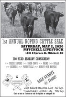 1st ANNUAL ROPING CATTLE SALESATURDAY, MAY 2, 2020MITCHELL LIVESTOCK1801 E Spruce St. Mitchell, SD300 HEAD ALREADY CONSIGNED!>> FRESH ROPERS >> BRED COWS >> PAIRS >> BULLS>> HEIFERS >> POTENTIALS >> BURNT OUT ROPERSSALE STARTS@ 11am!Zach Ballard: (660)822-1466 SD Rep.Travis Holck: (507)828-5289 MN Rep.AUCTIONEERINGSERVICESCheck us out on Facebook or call for updates on consigned list 1st ANNUAL ROPING CATTLE SALE SATURDAY, MAY 2, 2020 MITCHELL LIVESTOCK 1801 E Spruce St. Mitchell, SD 300 HEAD ALREADY CONSIGNED! >> FRESH ROPERS >> BRED COWS >> PAIRS >> BULLS >> HEIFERS >> POTENTIALS >> BURNT OUT ROPERS SALE STARTS @ 11am! Zach Ballard: (660)822-1466 SD Rep. Travis Holck: (507)828-5289 MN Rep. AUCTIONEERING SERVICES Check us out on Facebook or call for updates on consigned list
