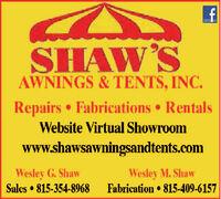 SHAW'SAWNINGS & TENTS, INC.Repairs  Fabrications RentalsWebsite Virtual Showroomwww.shawsawningsandtents.comWesley G. ShawSales  815-354-8968Wesley M. ShawFabrication  815-409-6157 SHAW'S AWNINGS & TENTS, INC. Repairs  Fabrications Rentals Website Virtual Showroom www.shawsawningsandtents.com Wesley G. Shaw Sales  815-354-8968 Wesley M. Shaw Fabrication  815-409-6157