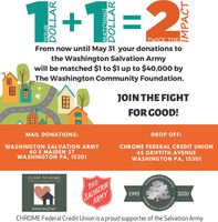 1+1=2TWICE THEFrom now until May 31 your donations tothe Washington Salvation Armywill be matched $1 to $1 up to $40,000 byThe Washington Community Foundation.JOIN THE FIGHTFOR GOOD!MAIL DONATIONS:DROP OFF:WASHINGTON SALVATION ARMY60 E MAIDEN STWASHINGTON PA, 15301CHROME FEDERAL CREDIT UNION45 GRIFFITH AVENUEWASHINGTON PA, 15301CLOSE TO HOMECOUNTYDISASTEK AND EMERGENCY FUNDSALVATIONARMYTHEWASHINGION19952020COMMUNITYwww.wccf.netCHROME Federal Credit Union is a proud supporter of the Salvation ArmyOUNDATIONIMPACT 1+1=2 TWICE THE From now until May 31 your donations to the Washington Salvation Army will be matched $1 to $1 up to $40,000 by The Washington Community Foundation. JOIN THE FIGHT FOR GOOD! MAIL DONATIONS: DROP OFF: WASHINGTON SALVATION ARMY 60 E MAIDEN ST WASHINGTON PA, 15301 CHROME FEDERAL CREDIT UNION 45 GRIFFITH AVENUE WASHINGTON PA, 15301 CLOSE TO HOME COUNTY DISASTEK AND EMERGENCY FUND SALVATION ARMY THE WASHINGION 1995 2020 COMMUNITY www.wccf.net CHROME Federal Credit Union is a proud supporter of the Salvation Army OUNDATION IMPACT