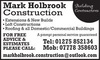 Mark Holbrook BuildingConstructionContractorsExtensions & New Builds Loft ConstructionsRoofing & all Domestic/Commercial BuildingsFOR FREEADVICE &ESTIMATESPLEASE CALL:A prompt personal service guaranteedTel: 01275 852134Mob: 07778 358603markholbrook.construction@outlook.com Mark Holbrook Building Construction Contractors Extensions & New Builds  Loft Constructions Roofing & all Domestic/Commercial Buildings FOR FREE ADVICE & ESTIMATES PLEASE CALL: A prompt personal service guaranteed Tel: 01275 852134 Mob: 07778 358603 markholbrook.construction@outlook.com