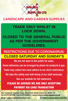 NAILSEASUPPLIES LTDLANDSCAPE AND GARDEN SUPPLIESTRADE ONLY WHILST INLOCK DOWN.CLOSED TO THE GENERAL PUBLICAS PER THE GOVERNMENTGUIDELINES.RESTRICTIONS DUE TO OCORONAVIRUS:CLOSED SATURDAY AND SUNDAY'SWe are not open to the public for sales.Home deliveries can be arranged by phone for products & gas.Trade may collect but must adhere to our strict restrictions.We take the safety and well-being of our staff seriously.See our website for full statement.PLEASE BE ADVISED WE ARE ONLY ACCEPTINGPAYMENT VIA CARD TRANSACTIONThe Coalyard, Station Close, Backwell, North Somerset BS48 1TJTel: 01275 851706 / Fax 01275 856616 | www.nailsea-patio-supplies.co.ukEmail: nailsea-patio@btconnect.comf Follow our facebook page for special offers NAILSEA SUPPLIES LTD LANDSCAPE AND GARDEN SUPPLIES TRADE ONLY WHILST IN LOCK DOWN. CLOSED TO THE GENERAL PUBLIC AS PER THE GOVERNMENT GUIDELINES. RESTRICTIONS DUE TO OCORONAVIRUS: CLOSED SATURDAY AND SUNDAY'S We are not open to the public for sales. Home deliveries can be arranged by phone for products & gas. Trade may collect but must adhere to our strict restrictions. We take the safety and well-being of our staff seriously. See our website for full statement. PLEASE BE ADVISED WE ARE ONLY ACCEPTING PAYMENT VIA CARD TRANSACTION The Coalyard, Station Close, Backwell, North Somerset BS48 1TJ Tel: 01275 851706 / Fax 01275 856616 | www.nailsea-patio-supplies.co.uk Email: nailsea-patio@btconnect.com f Follow our facebook page for special offers