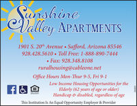 SunshineValley APARTMENTS1901 S. 20th Avenue  Safford, Arizona 85546928.428.5610  Toll Free: 1-888-890-7444 Fax: 928.348.8108ruralhousing@cableone.netOffice Hours Mon-Thur 9-5, Fri 9-1Low Income Housing Opportunities for theElderly (62 years of age or older)Handicap & disabled, regardless of ageEOUAL HOUSINGOFFORTUNITYThis Institution Is An Equal Opportunity Employer & Provider286003 Sunshine Valley APARTMENTS 1901 S. 20th Avenue  Safford, Arizona 85546 928.428.5610  Toll Free: 1-888-890-7444  Fax: 928.348.8108 ruralhousing@cableone.net Office Hours Mon-Thur 9-5, Fri 9-1 Low Income Housing Opportunities for the Elderly (62 years of age or older) Handicap & disabled, regardless of age EOUAL HOUSING OFFORTUNITY This Institution Is An Equal Opportunity Employer & Provider 286003