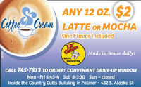 CottrANY 12 OZ. S2CreamLATTE OR MOCHAOne Flauor IncludedLiOrtiesMINIDONUTSMade in-house daily!CALL 745-7813 TO ORDER! CONVENIENT DRIVE-UP WINDOWMon - Fri 6:45-4 Sat 8-3:30 Sun - closedInside the Country Cutts Building in Palmer  432 S. Alaska St281892 Cottr ANY 12 OZ. S2 Cream LATTE OR MOCHA One Flauor Included Li Orties MINI DONUTS Made in-house daily! CALL 745-7813 TO ORDER! CONVENIENT DRIVE-UP WINDOW Mon - Fri 6:45-4 Sat 8-3:30 Sun - closed Inside the Country Cutts Building in Palmer  432 S. Alaska St 281892