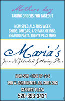 Mothers dayTAKING ORDERS FOR TAKÉOUTNEW SPECIALS THIS WEEKGYROS, OMEGAS, 1/2 RACK OF RIBS,SEAFOOD PASTA, RIBEYE PLUS MOREMaria'sJaun Kuzhlorkos)Gethering PaeMON-SUN - PICK UP -2-6190 W. CONTINENTAL RD, SUITE 202SAFEWAY PLAZA520-393-3431uz982 Mothers day TAKING ORDERS FOR TAKÉOUT NEW SPECIALS THIS WEEK GYROS, OMEGAS, 1/2 RACK OF RIBS, SEAFOOD PASTA, RIBEYE PLUS MORE Maria's Jaun Kuzhlorkos) Gethering Pae MON-SUN - PICK UP -2-6 190 W. CONTINENTAL RD, SUITE 202 SAFEWAY PLAZA 520-393-3431 uz982