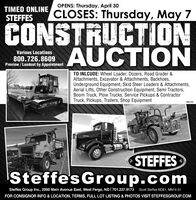 OPENS: Thursday, April 30TIMED ONLINESTEFFESCLOSES: Thursday, May 7CONSTRUCTIONAUCTIONVarious Locations800.726.8609Preview / Loadout by AppointmentTO INLCUDE: Wheel Loader, Dozers, Road Grader &Attachments, Excavator & Attachments, Backhoes,Underground Equipment, Skid Steer Loaders & Attachments,Aerial Lifts, Other Construction Equipment, Semi Tractors,Boom Truck, Plow Trucks, Service Pickups & ContractorTruck, Pickups, Trailers, Shop Equipment286246STEFFESSteffes Group.comSteffes Group Inc., 2000 Main Avenue East, West Fargo, ND| 701.237.9173 Scott Steffes ND81, MN14-51FOR CONSIGNOR INFO & LOCATION, TERMS, FULL LOT LISTING & PHOTOS VISIT STEFFESGROUP.COM OPENS: Thursday, April 30 TIMED ONLINE STEFFES CLOSES: Thursday, May 7 CONSTRUCTION AUCTION Various Locations 800.726.8609 Preview / Loadout by Appointment TO INLCUDE: Wheel Loader, Dozers, Road Grader & Attachments, Excavator & Attachments, Backhoes, Underground Equipment, Skid Steer Loaders & Attachments, Aerial Lifts, Other Construction Equipment, Semi Tractors, Boom Truck, Plow Trucks, Service Pickups & Contractor Truck, Pickups, Trailers, Shop Equipment 286246 STEFFES Steffes Group.com Steffes Group Inc., 2000 Main Avenue East, West Fargo, ND| 701.237.9173 Scott Steffes ND81, MN14-51 FOR CONSIGNOR INFO & LOCATION, TERMS, FULL LOT LISTING & PHOTOS VISIT STEFFESGROUP.COM