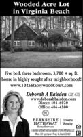 Wooded Acre Lotin Virginia BeachFive bed, three bathroom, 3,700 + sq. ft.home in highly sought after neighborhood!www.1025StaceywoodCourt.comDeborab A Baisden CRS GRIwww.deborahbaisden.comDirect: 404-6020Office: 486-4500BHHSBERKSHIRE TowneHATHAWAYRealtyHomeServicesA member of the franchise system of BHHAffilates, LLCOffice: 301 Lynnhaven Pkwy. Va Beach 23452 Wooded Acre Lot in Virginia Beach Five bed, three bathroom, 3,700 + sq. ft. home in highly sought after neighborhood! www.1025StaceywoodCourt.com Deborab A Baisden CRS GRI www.deborahbaisden.com Direct: 404-6020 Office: 486-4500 BH HS BERKSHIRE Towne HATHAWAY Realty HomeServices A member of the franchise system of BHHAffilates, LLC Office: 301 Lynnhaven Pkwy. Va Beach 23452