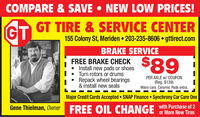 COMPARE & SAVE  NEW LOW PRICES!GTGT TIRE & SERVICE CENTER155 Colony St, Meriden  203-235-8606  gttirect.comBRAKE SERVICE$89FREE BRAKE CHECKInstall new pads or shoesTurn rotors or drumsRepack wheel bearings& install new sealsPER AXLE w/ COUPON(Reg. $139)Many cars. Ceramic Pads extra.Major Credit Cards Accepted SNAP Finance Synchrony Car Care OneGene Thielman, Owner FREE OIL CHANGE with Purchase of 2 COMPARE & SAVE  NEW LOW PRICES! GT GT TIRE & SERVICE CENTER 155 Colony St, Meriden  203-235-8606  gttirect.com BRAKE SERVICE $89 FREE BRAKE CHECK Install new pads or shoes Turn rotors or drums Repack wheel bearings & install new seals PER AXLE w/ COUPON (Reg. $139) Many cars. Ceramic Pads extra. Major Credit Cards Accepted SNAP Finance Synchrony Car Care One Gene Thielman, Owner FREE OIL CHANGE with Purchase of 2